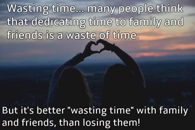 It's not wasting at all! Friends and family are everything in life!